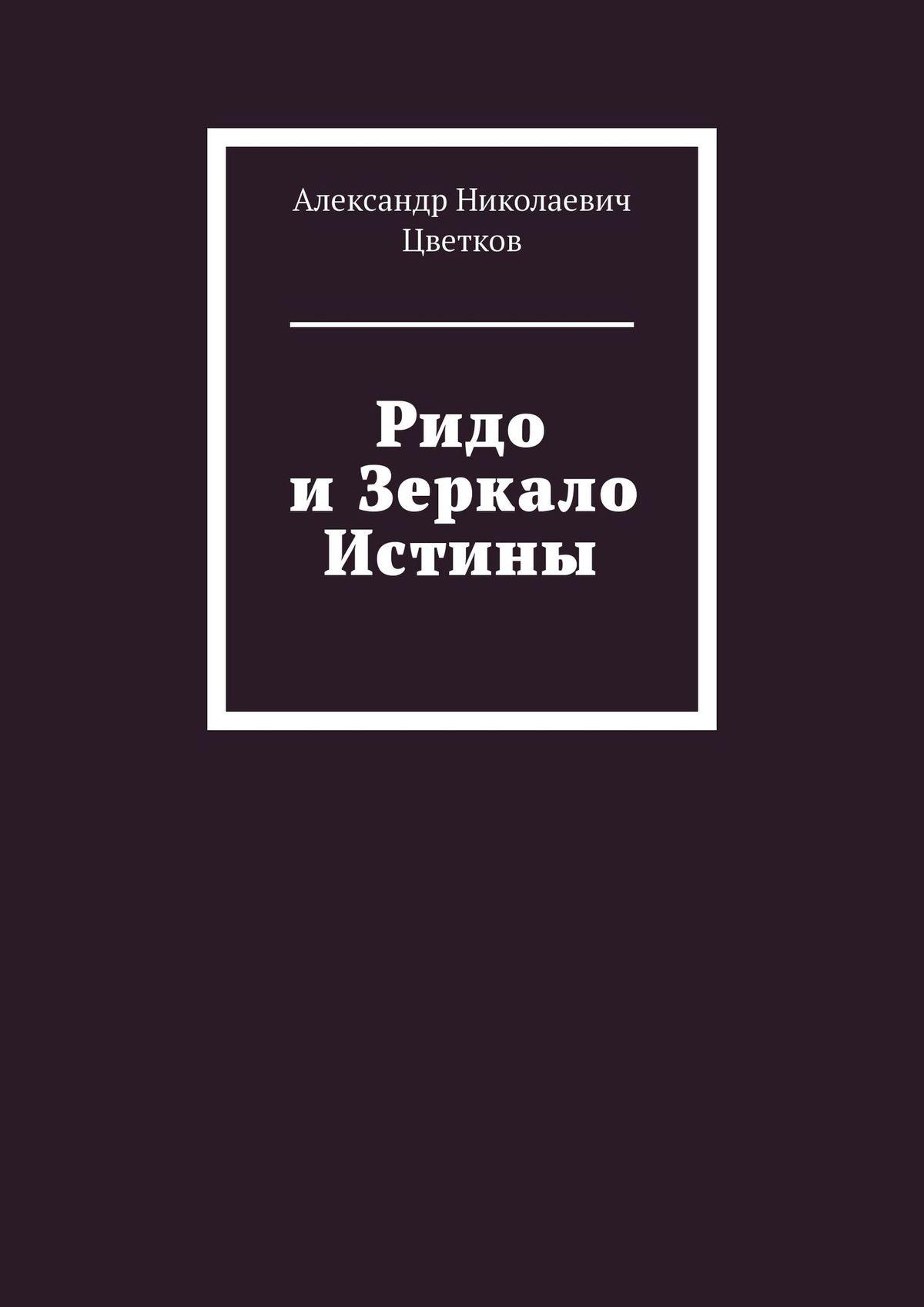 Купить книгу Ридо иЗеркало Истины, автора Александра Николаевича Цветкова