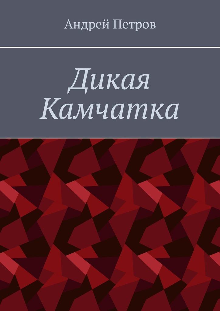 Купить книгу Дикая Камчатка, автора Андрея Петрова