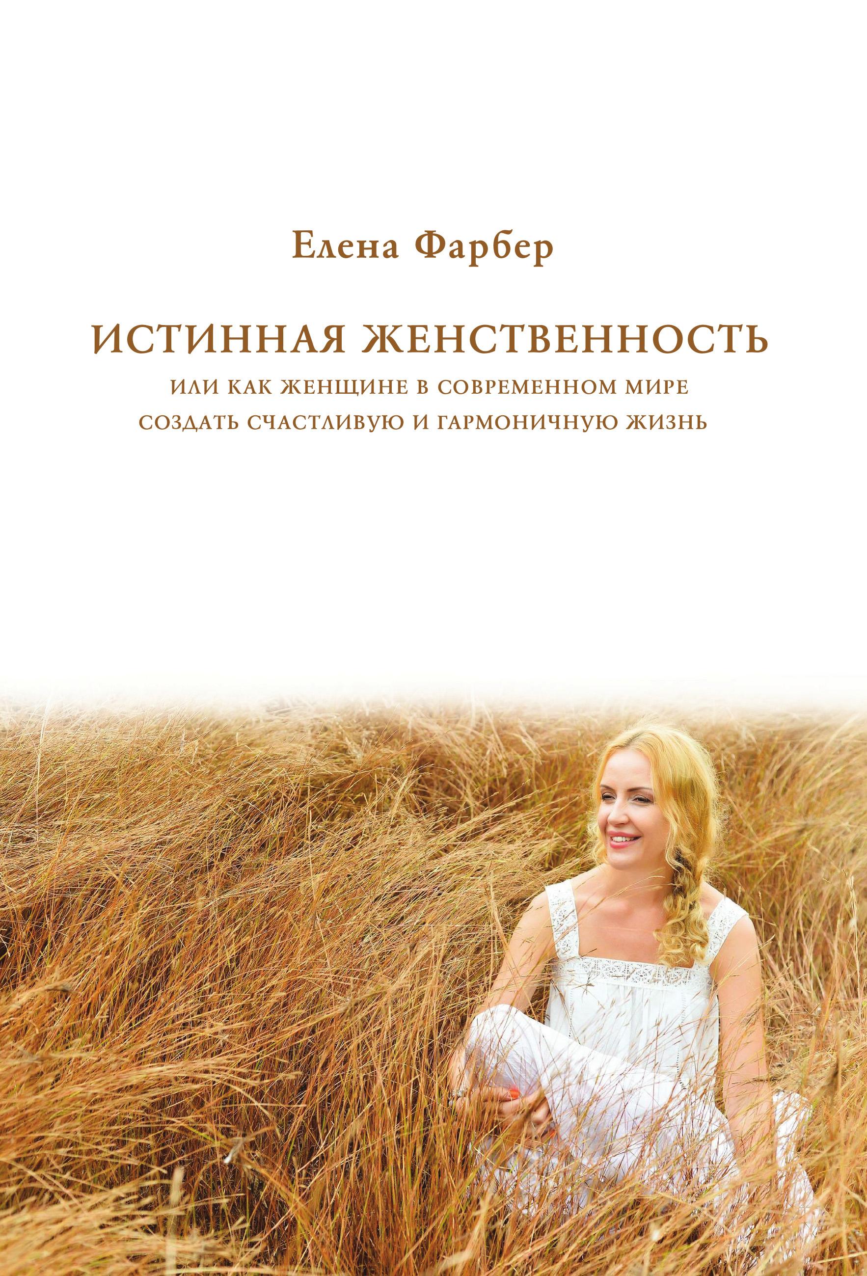 Купить книгу Истинная женственность, или Как женщине в современном мире создать счастливую и гармоничную жизнь, автора Елены Фарбер