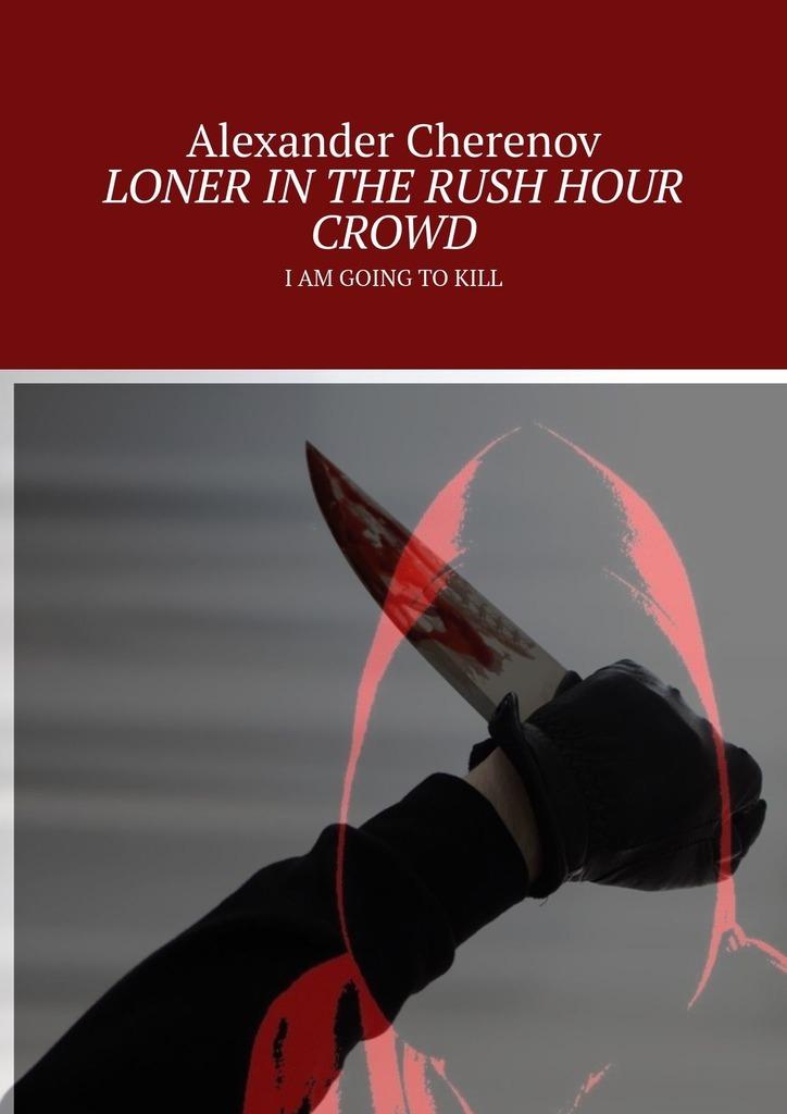 Купить книгу LONER INTHE RUSH HOUR CROWD. IAM GOING TOKILL, автора