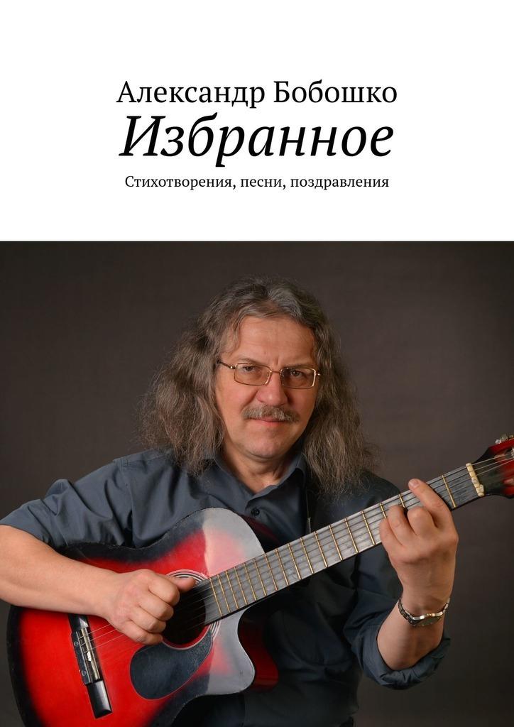 Купить книгу Избранное. Стихотворения, песни, поздравления, автора Александра Бобошко