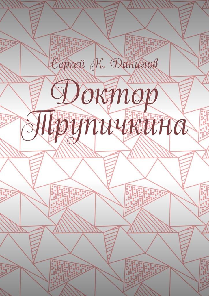 Купить книгу Доктор Трупичкина, автора Сергея К. Данилова