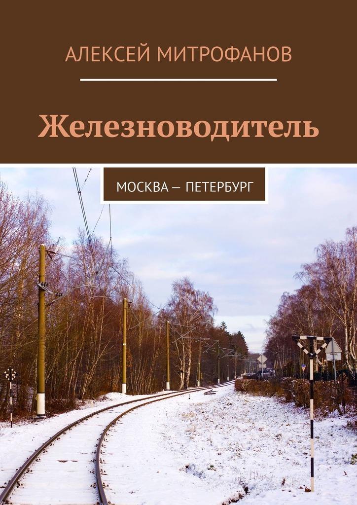 Купить книгу Железноводитель. Москва – Петербург, автора Алексея Митрофанова