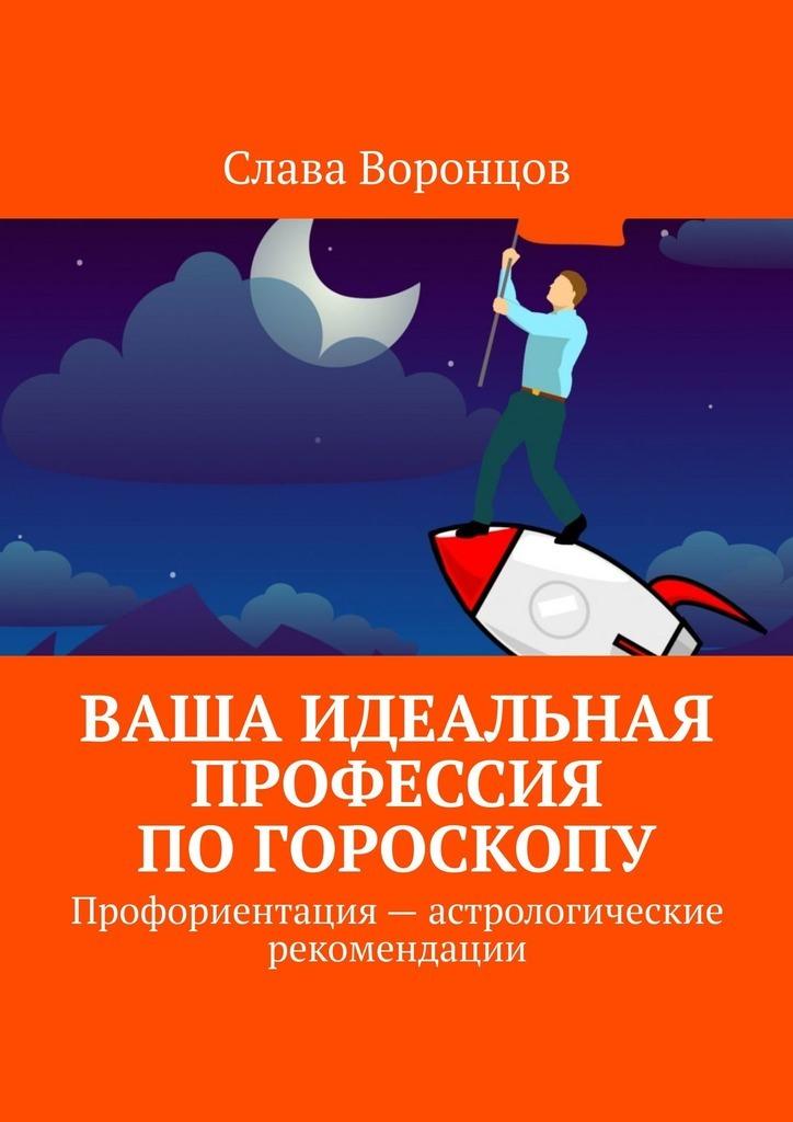 Купить книгу Ваша идеальная профессия погороскопу. Профориентация– астрологические рекомендации, автора Славы Воронцова