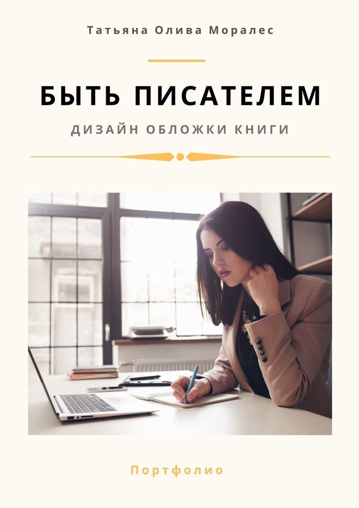 Купить книгу Быть писателем. Дизайн обложки книги. Портфолио, автора Татьяны Оливы Моралес