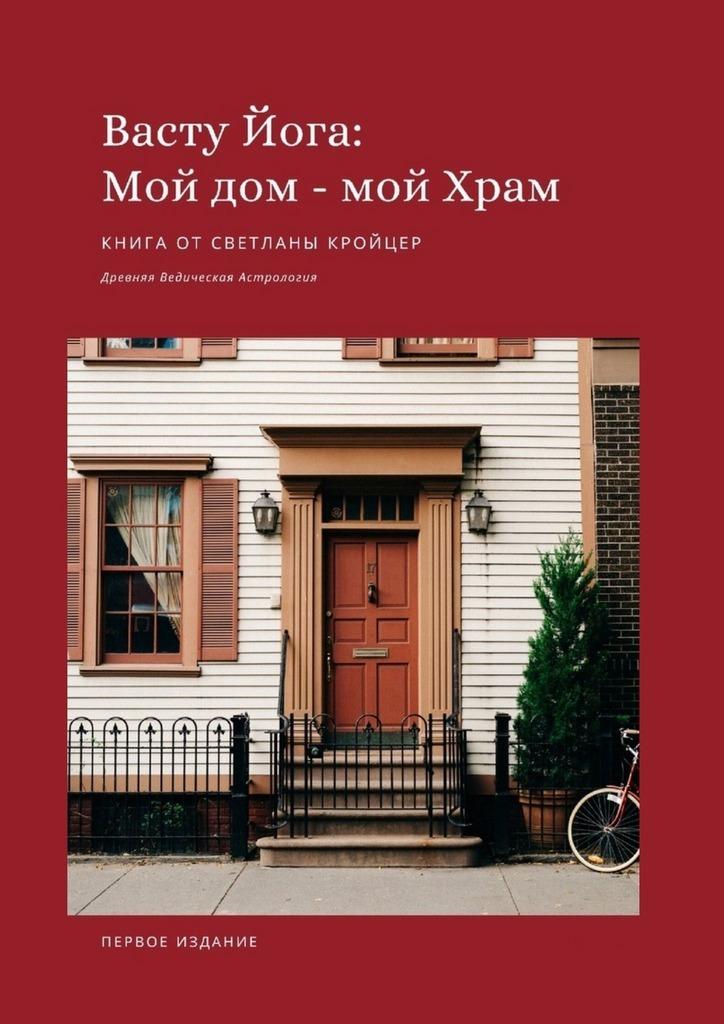 Купить книгу Васту Йога: Мой дом– МойХрам. Древняя ведическая астрология, автора Светланы Кройцер