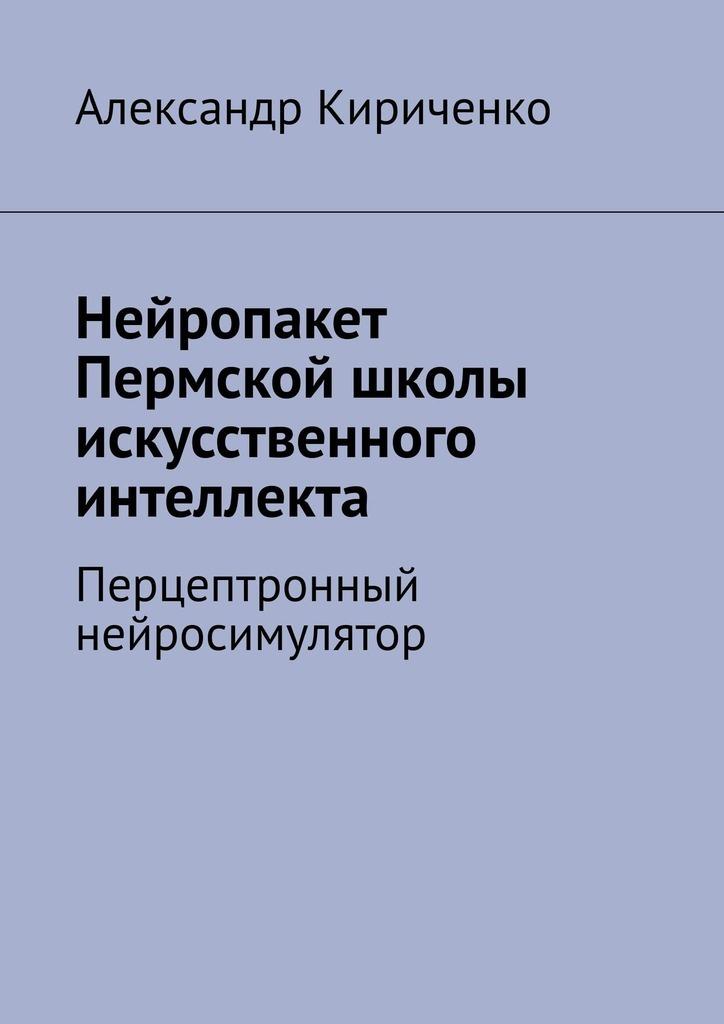 Купить книгу Нейропакет Пермской школы искусственного интеллекта. Перцептронный нейросимулятор, автора Александра Кириченко