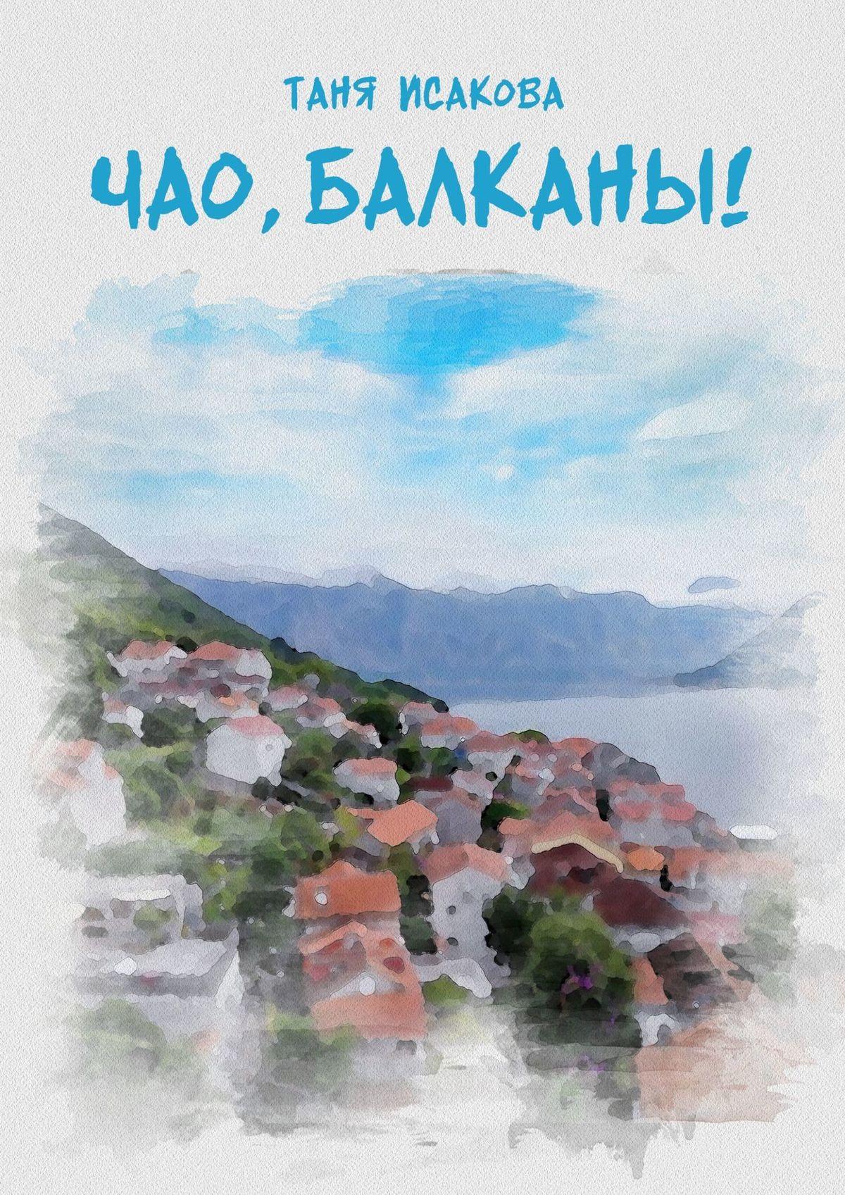 Купить книгу Чао, Балканы!, автора Тани Исаковой
