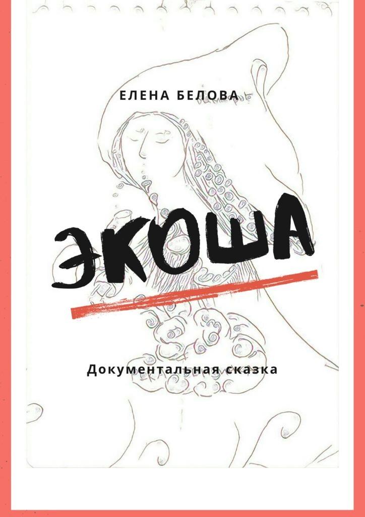 Купить книгу Экоша. Документальная сказка, автора Елены Беловой