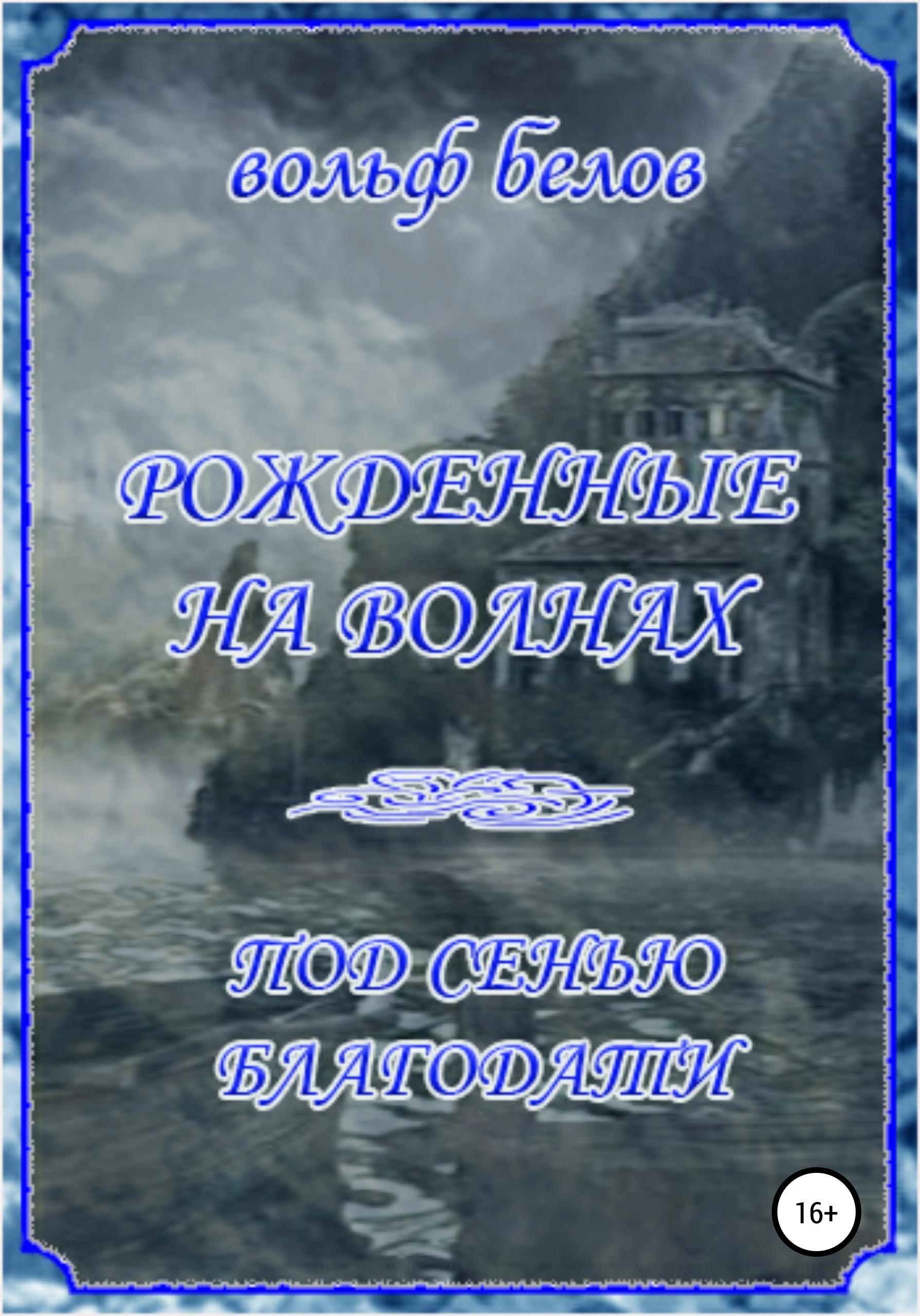 Купить книгу Рожденные на волнах. Под сенью Благодати, автора Вольфа Белова