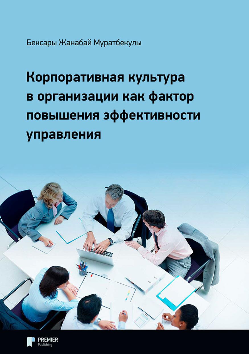 Купить книгу Корпоративная культура в организации как фактор повышения эффективности управления, автора Жанабая Бексары