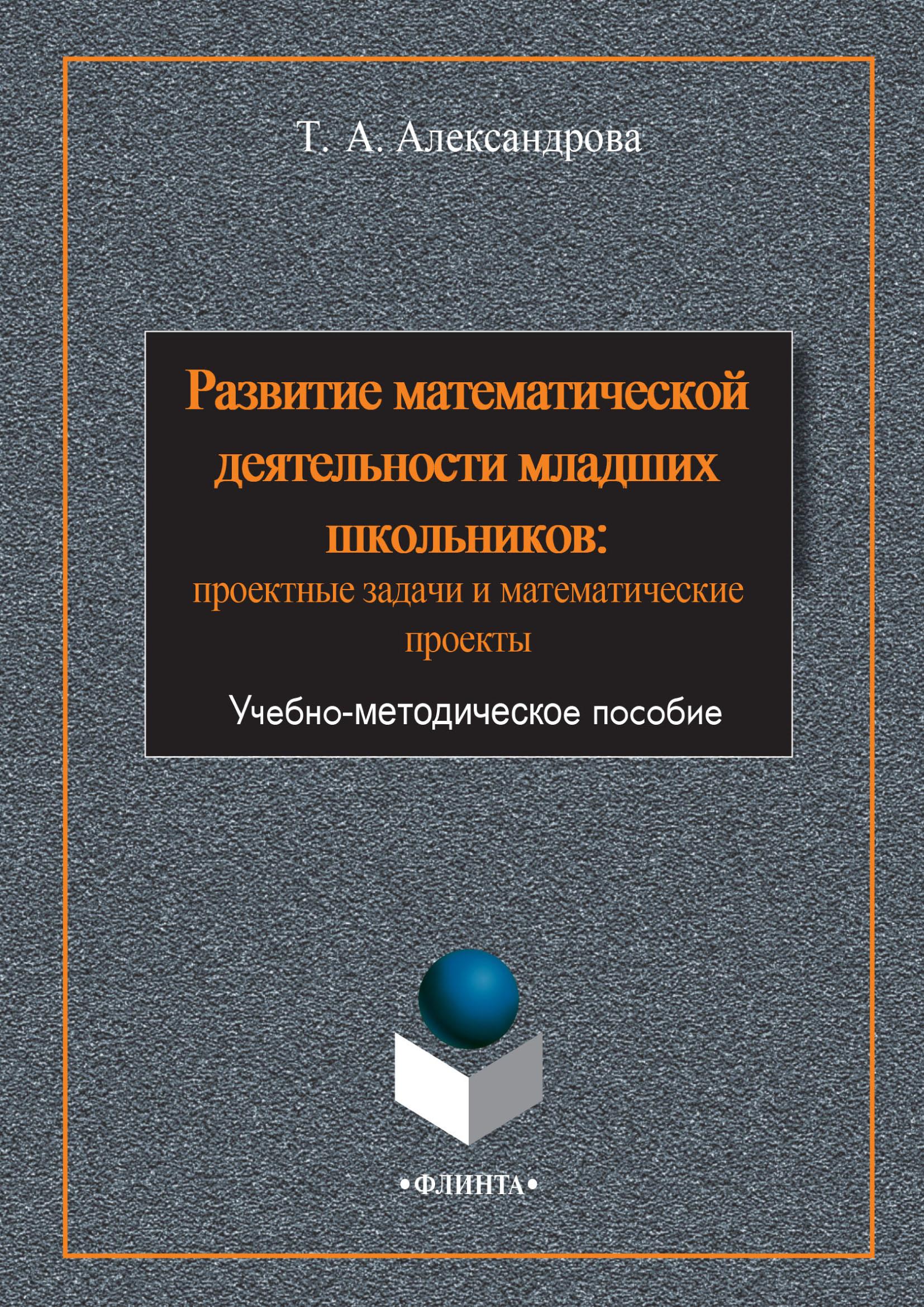 Купить книгу Развитие математической деятельности младших школьников: проектные задачи и математические проекты, автора Татьяны Александровой