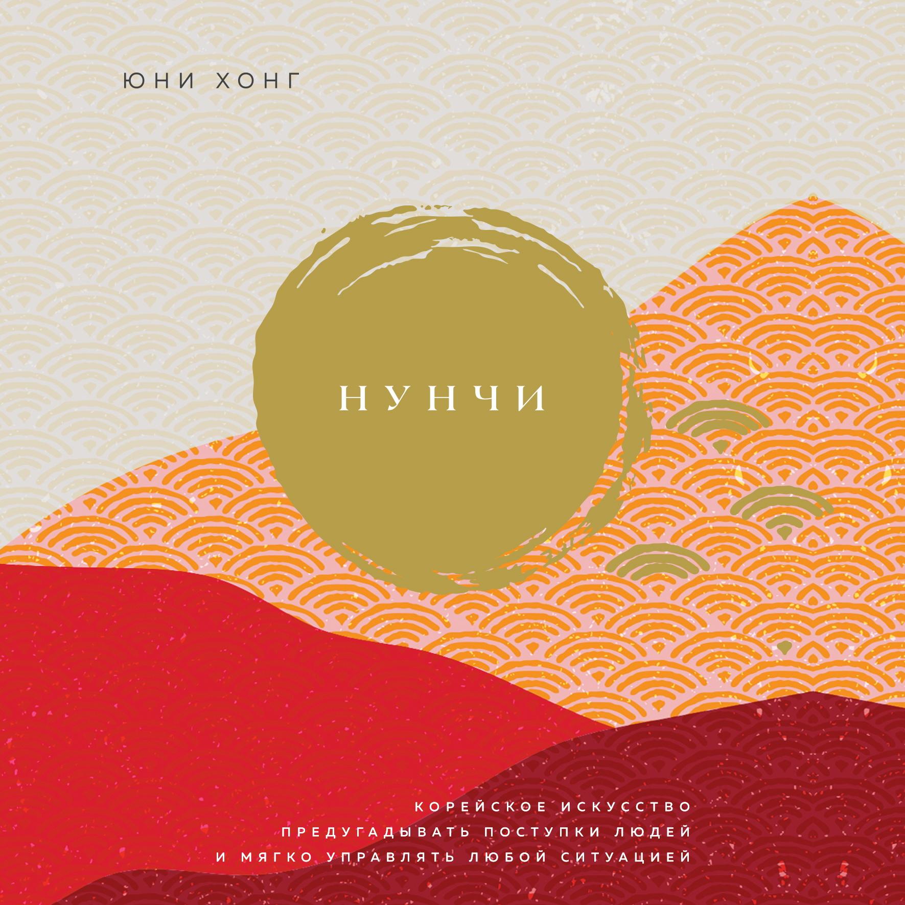 Купить книгу Нунчи. Корейское искусство предугадывать поступки людей и мягко управлять любой ситуацией, автора Юни Хонг