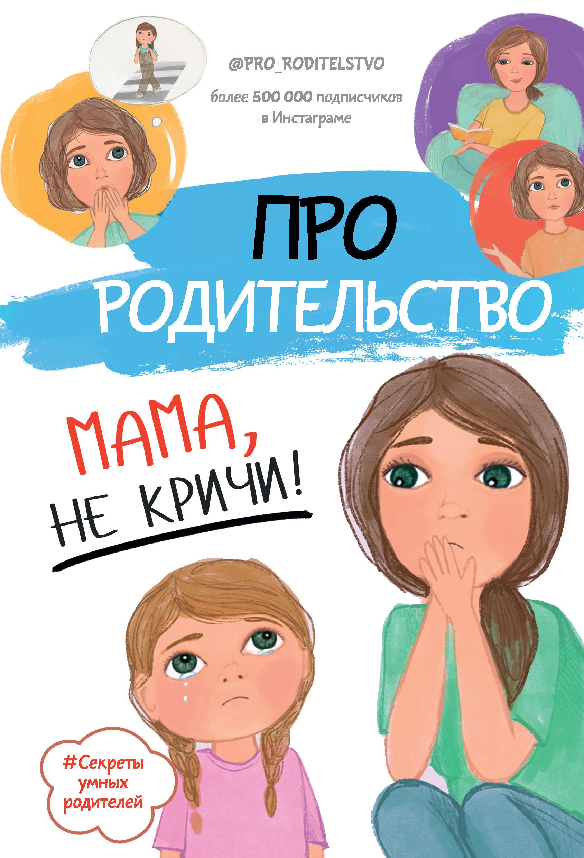 Про родительство. Мама, не кричи!