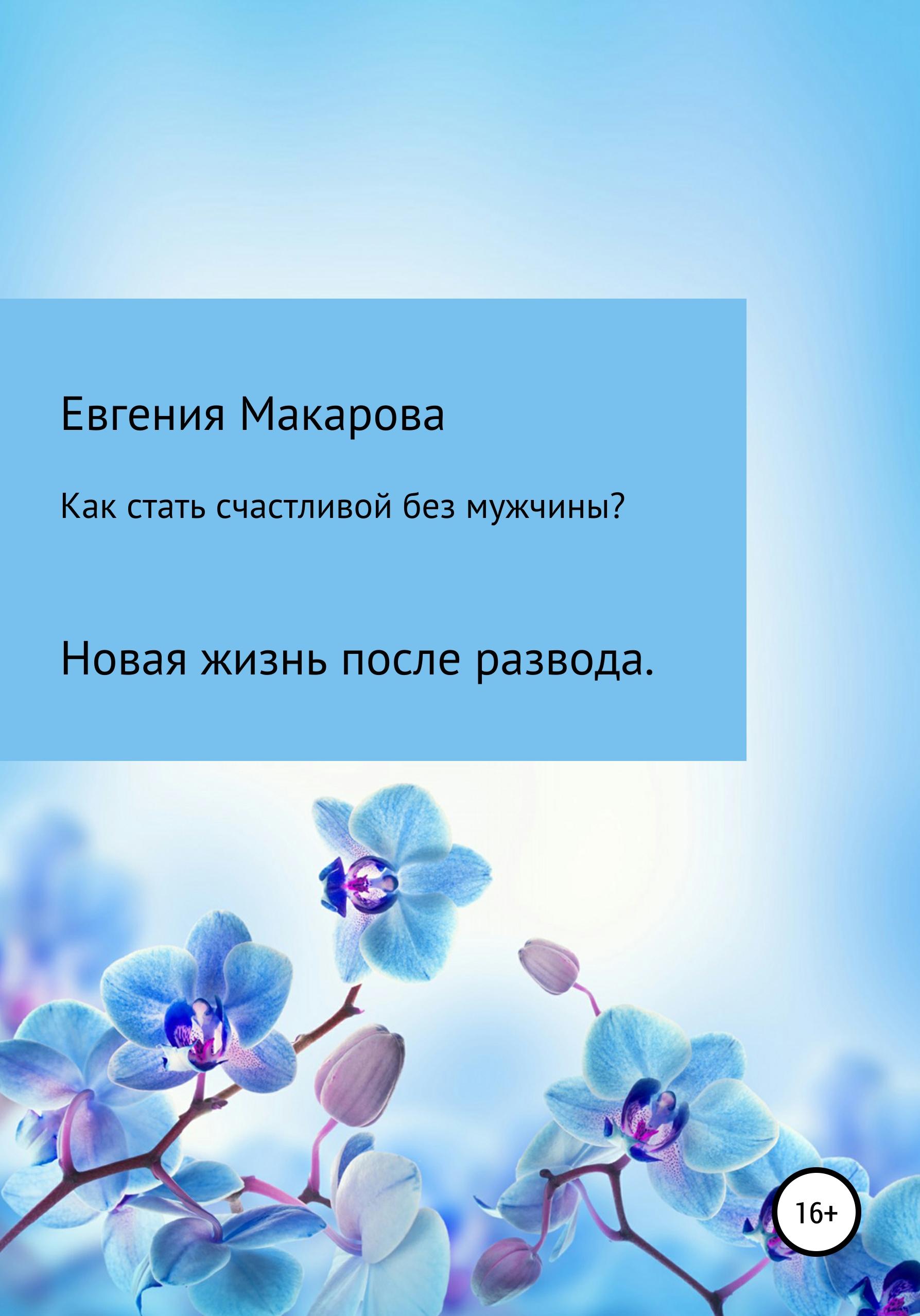 Купить книгу Как стать счастливой без мужчины? Новая жизнь после развода, автора Евгении Сергеевны Макаровой