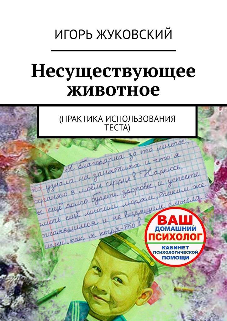 Купить книгу Несуществующее животное. Практика использования теста, автора Игоря Владимировича Жуковского