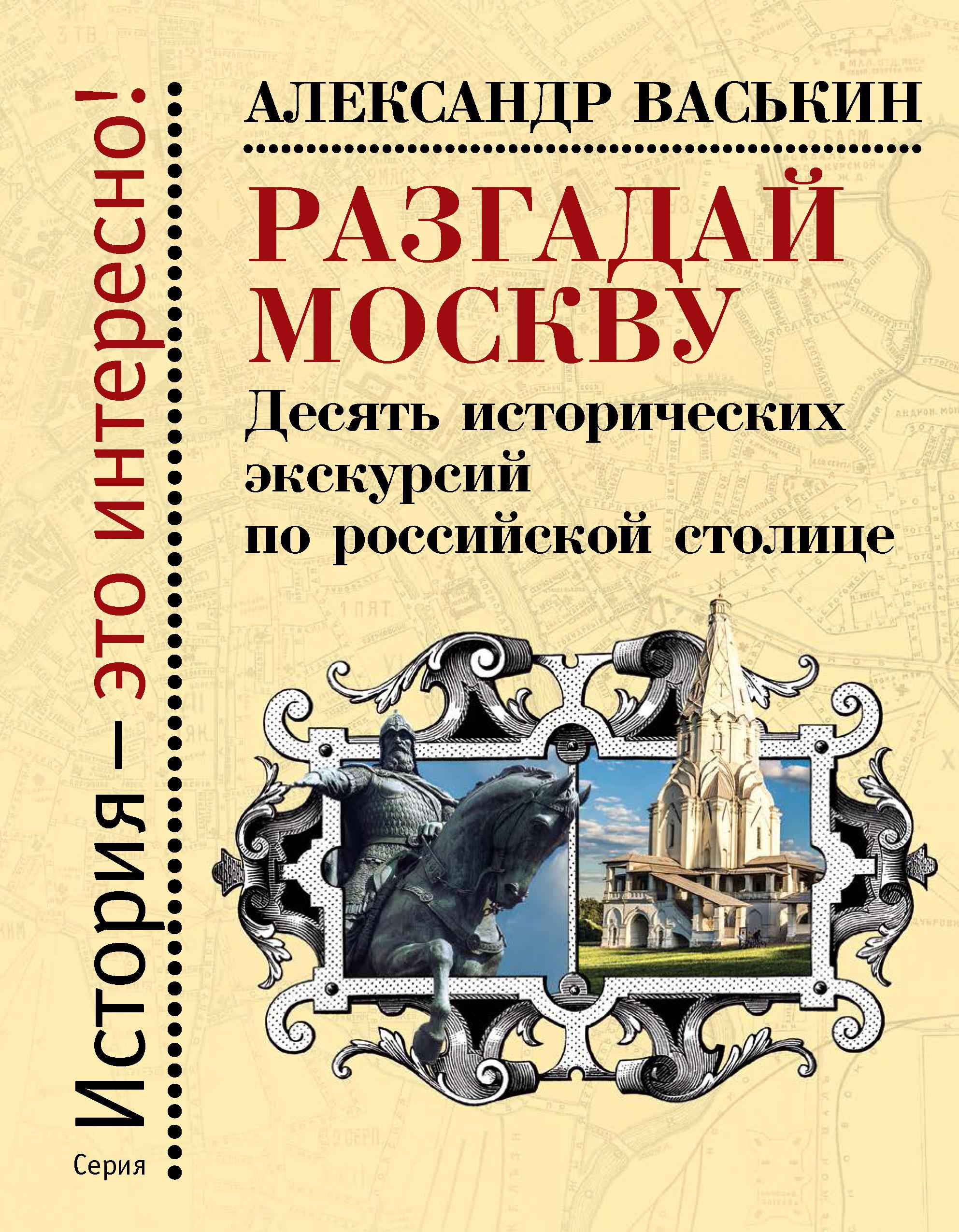 Разгадай Москву. Десять исторических экскурсий по российской столице