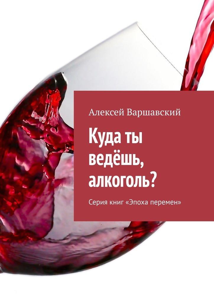 Купить книгу Куда ты ведёшь, алкоголь? Серия книг «Эпоха перемен», автора Алексея Варшавского