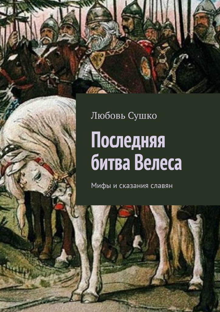 Купить книгу Последняя битва Велеса. Мифы исказания славян, автора Любови Сушко