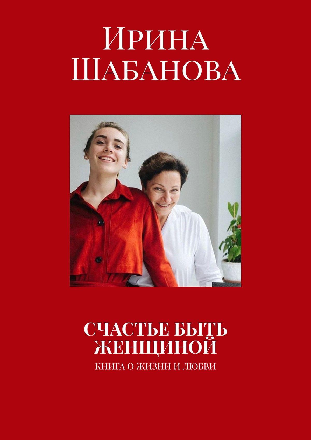 Купить книгу Счастье быть женщиной, автора Ирины Шабановой
