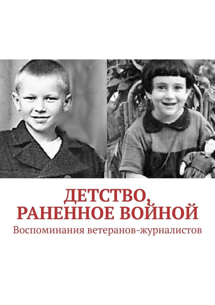 Детство, раненное войной. Воспоминания ветеранов-журналистов
