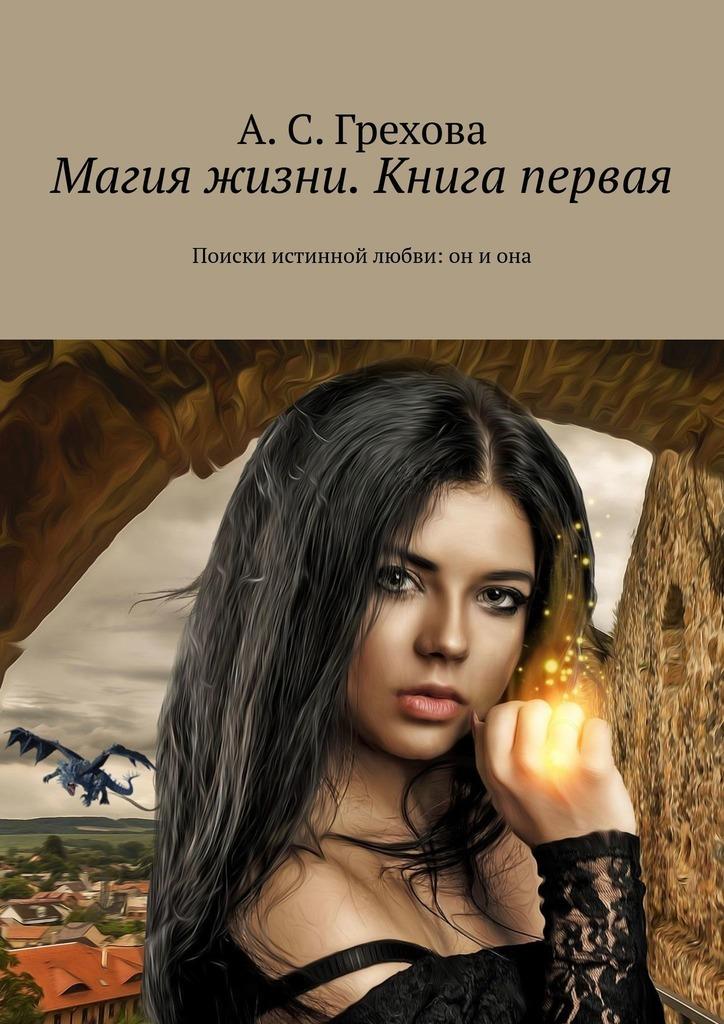 Купить книгу Магия жизни. Книга первая. Поиски истинной любви: он иона, автора А. С. Греховой