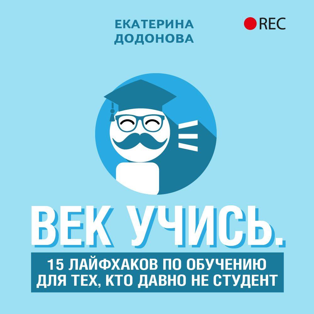 Купить книгу Век учись. 15 лайфхаков по обучению для тех, кто давно не студент, автора Екатерины Додоновой