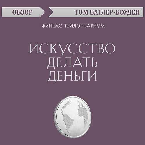 Купить книгу Искусство делать деньги. Финеас Тейлор Барнум (обзор), автора Тома Батлера-Боудона