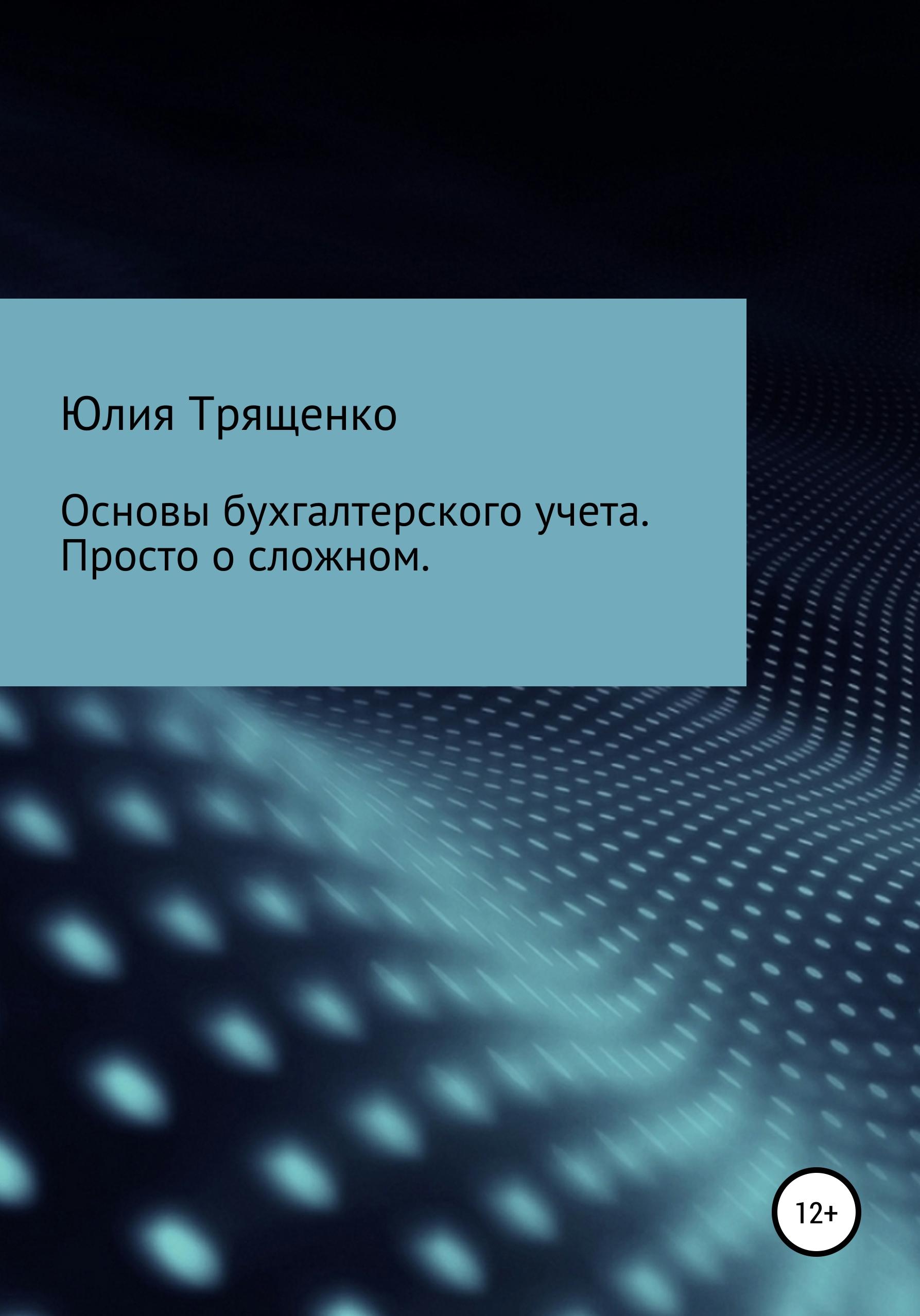 Юлия Трященко - Основы бухгалтерского учета. Просто о сложном
