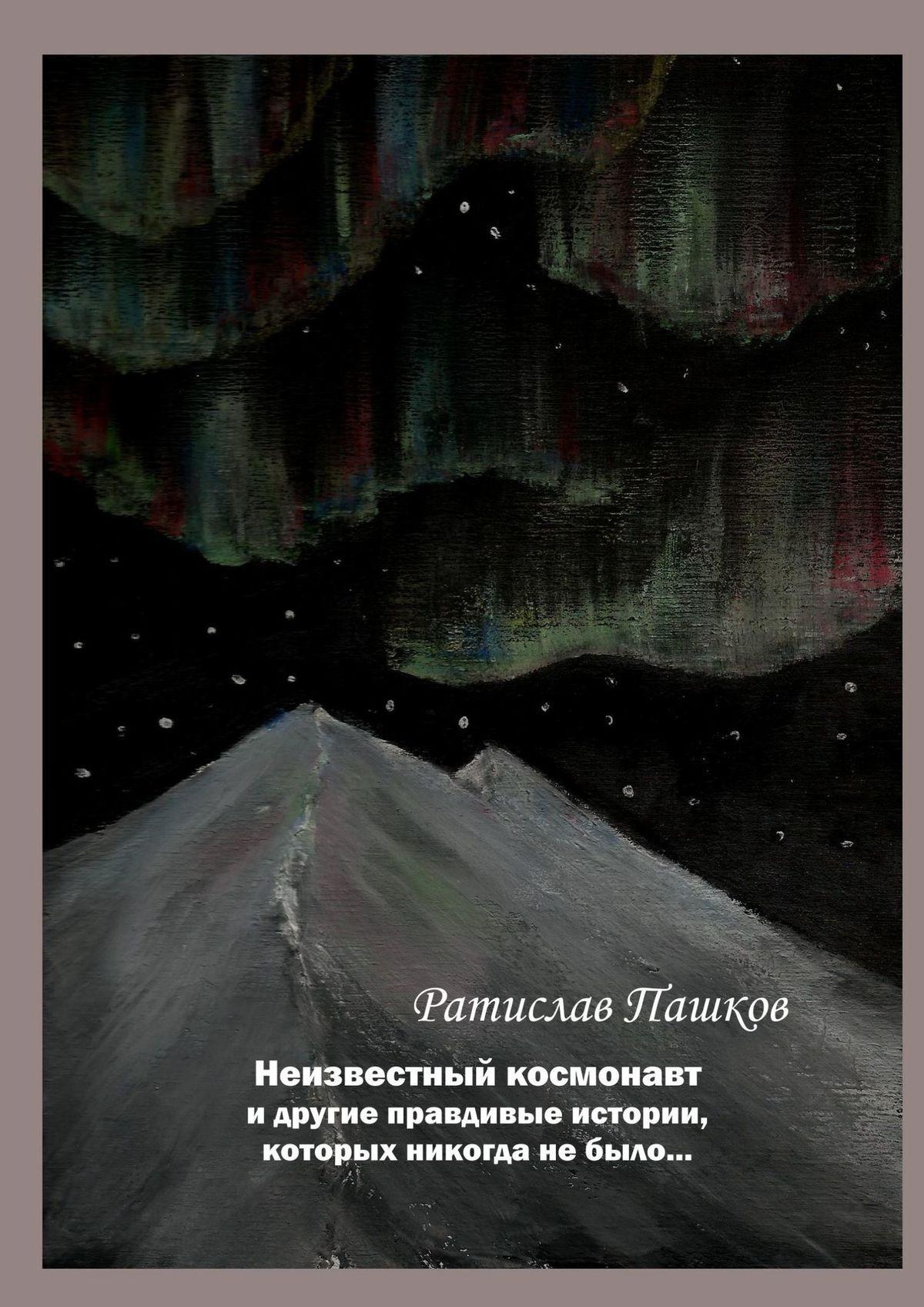 Ратислав Пашков - Неизвестный космонавт идругие правдивые истории, которых никогда небыло… Повести и рассказы