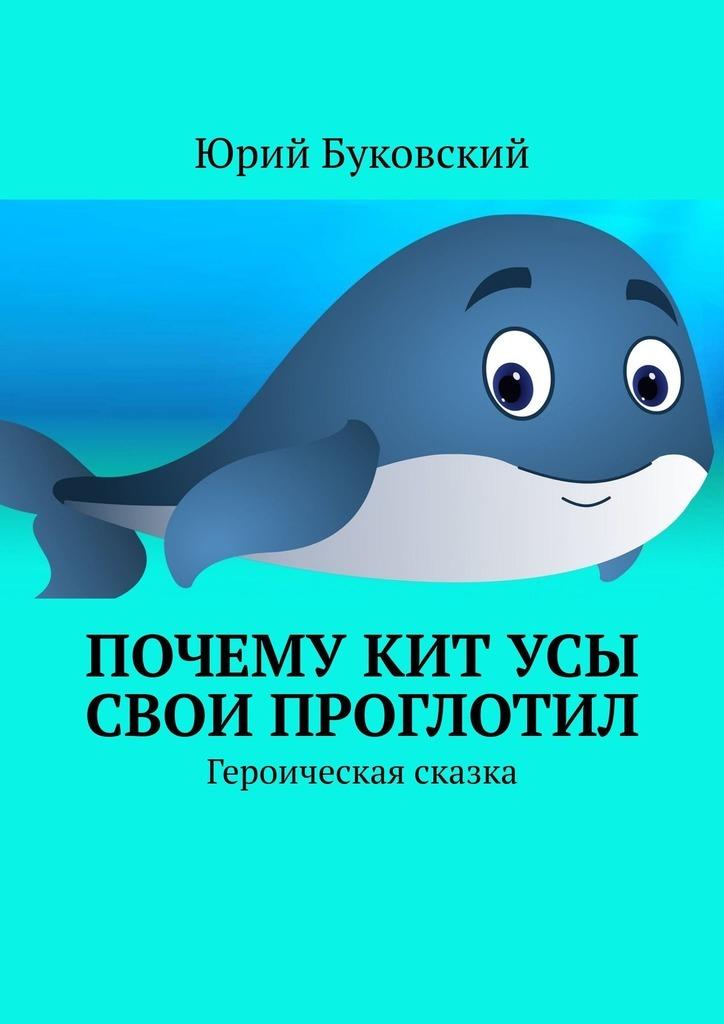 Купить книгу Почему Кит усы свои проглотил. Героическая сказка, автора Юрия Буковского