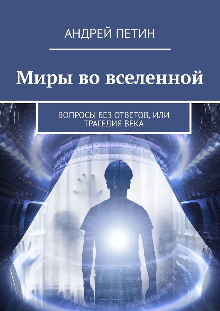 Купить книгу Миры вовселенной. Вопросы без ответов, или Трагедия века, автора Андрея Петина