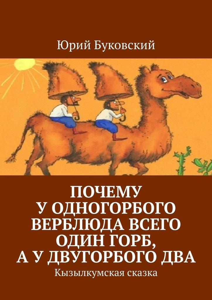 Купить книгу Почему уодногорбого верблюда всего один горб, аудвугорбогодва. Кызылкумская сказка, автора Юрия Буковского