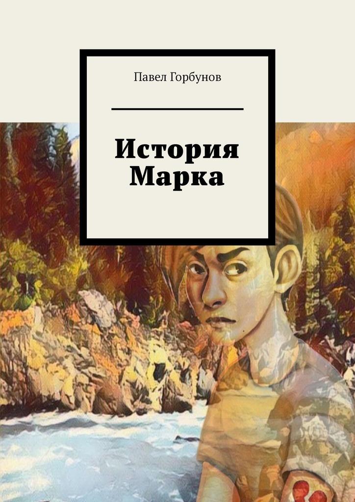 Купить книгу История Марка. Рискнуть жизнью, чтобы жить, автора Павла Евгеньевича Горбунова