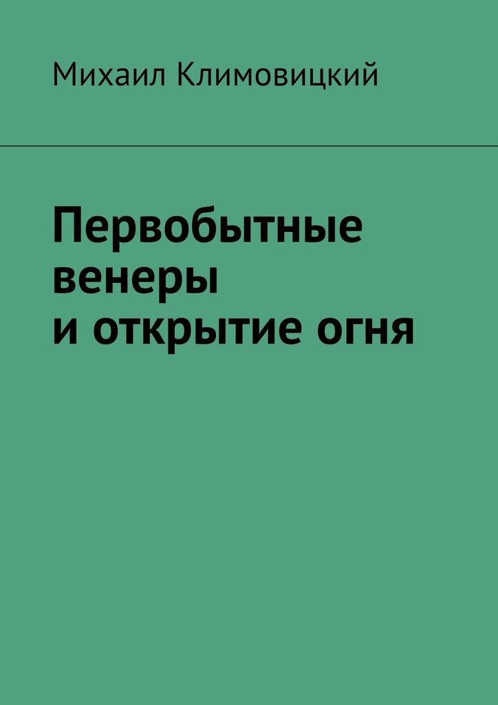 Купить книгу Первобытные венеры иоткрытиеогня, автора Михаила Климовицкого