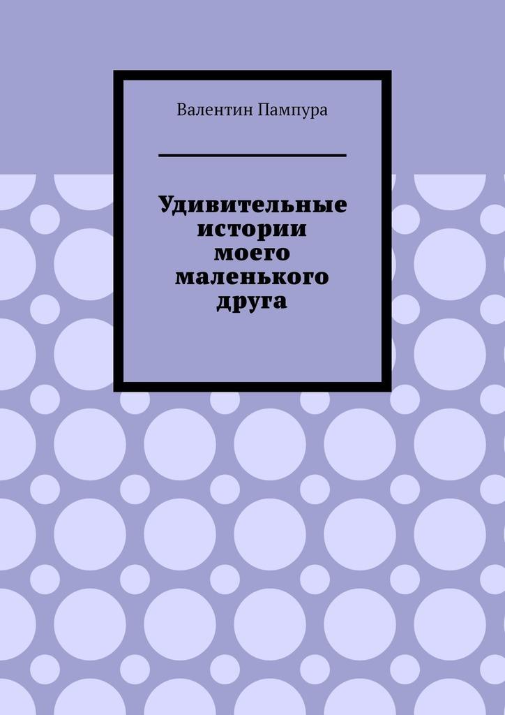 Купить книгу Удивительные истории моего маленького друга, автора Валентина Пампуры