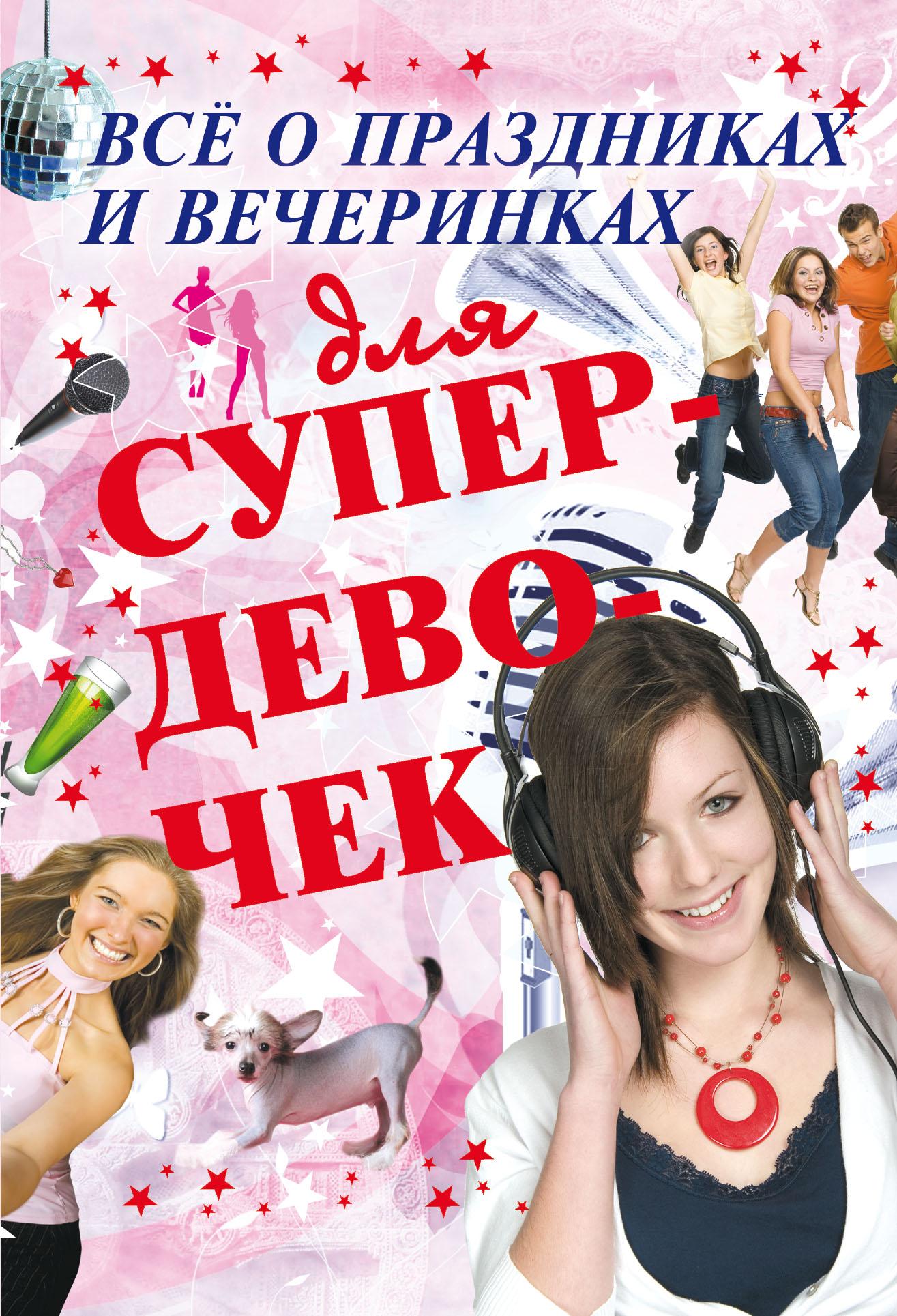 Купить книгу Всё о праздниках и вечеринках для супердевочек, автора Е. О. Хомича