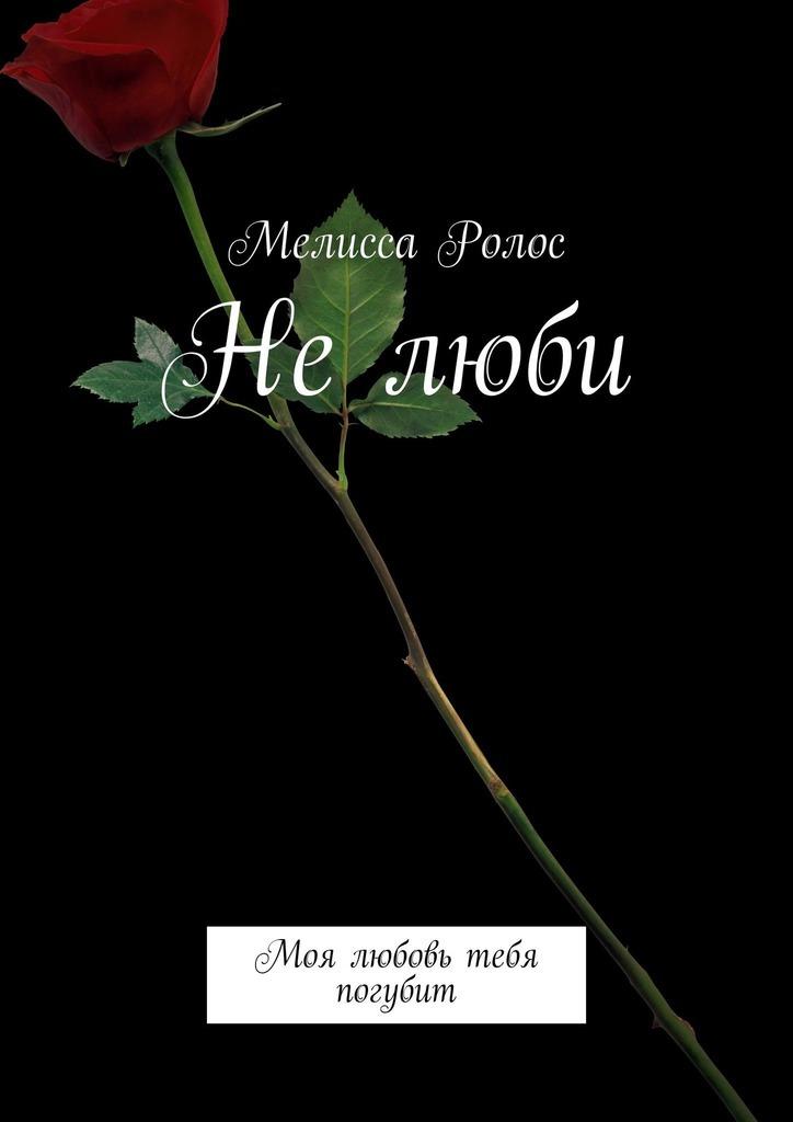 Купить книгу Нелюби. Моя любовь тебя погубит, автора Мелиссы Ролос