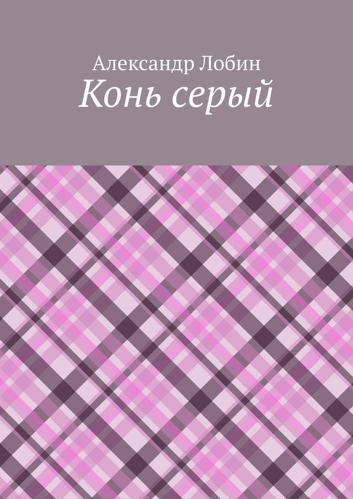 Купить книгу Конь серый, автора Александра Лобина