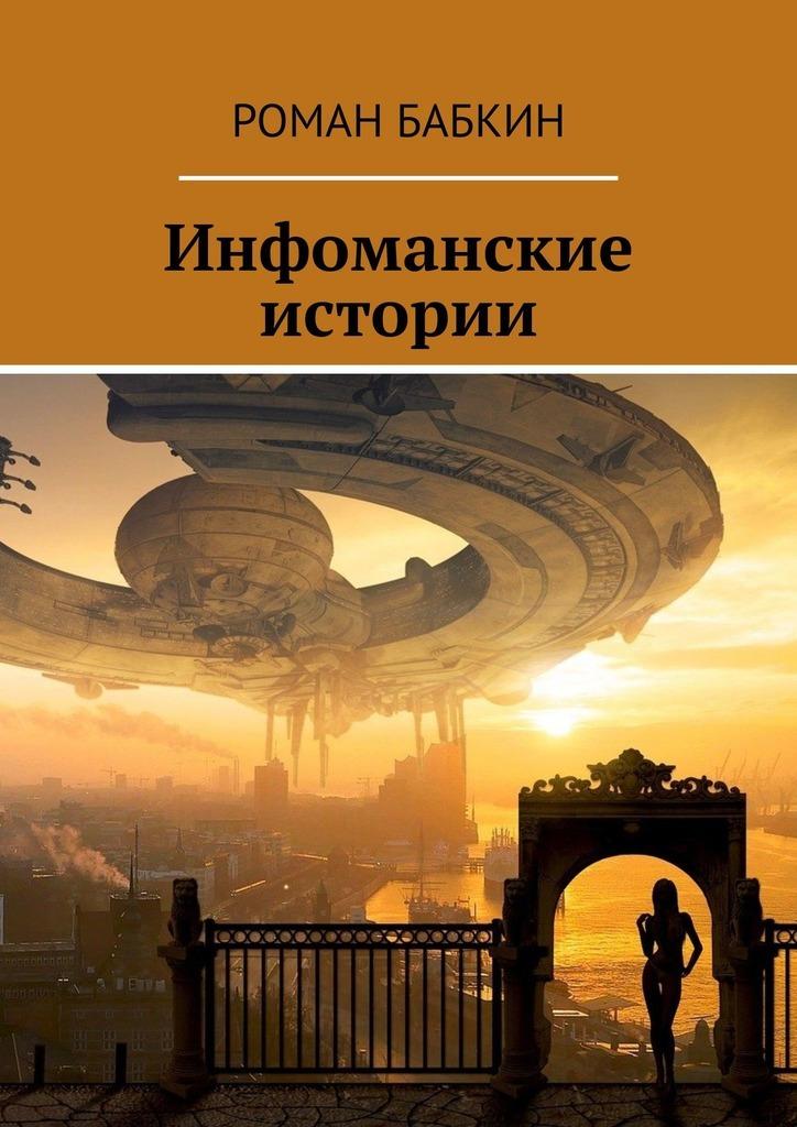 Купить книгу Инфоманские истории. Научно-фантастические рассказы, автора Романа Бабкина
