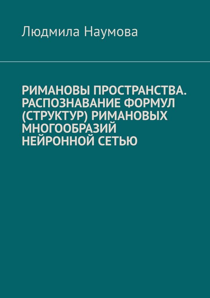 Купить книгу Римановы пространства. Распознавание формул (структур) римановых многообразий нейронной сетью, автора Людмилы Наумовой