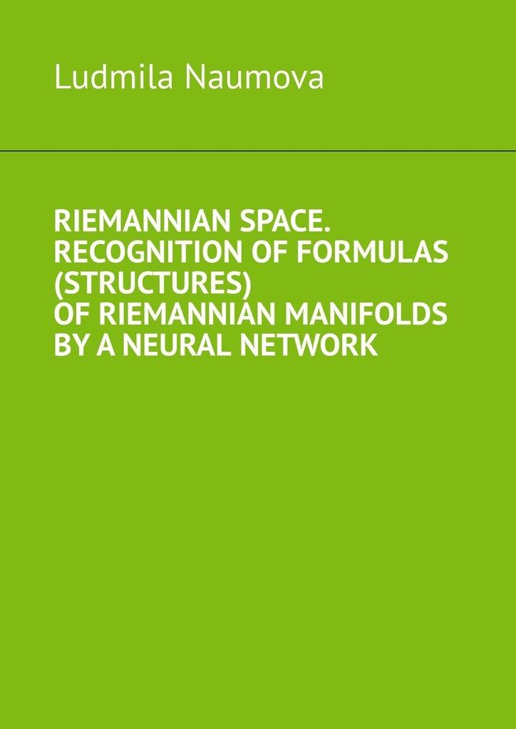 Купить книгу Riemannian space. Recognition offormulas (structures) ofriemannian manifolds byaneural network, автора