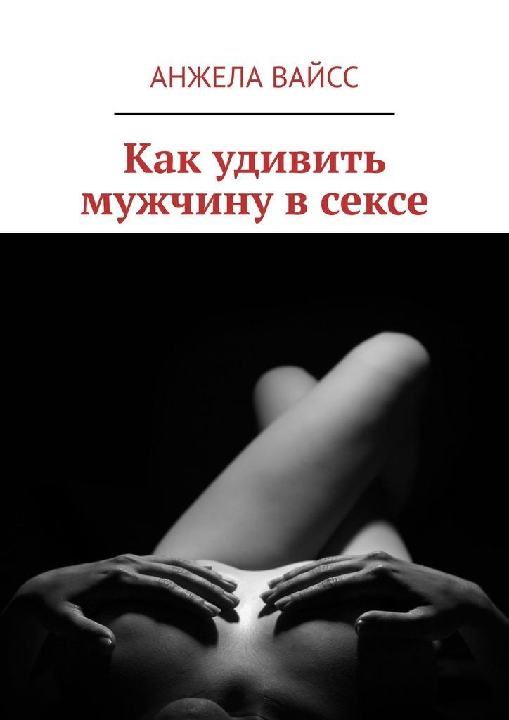Купить книгу Как удивить мужчину всексе, автора Анжелы Вайсс
