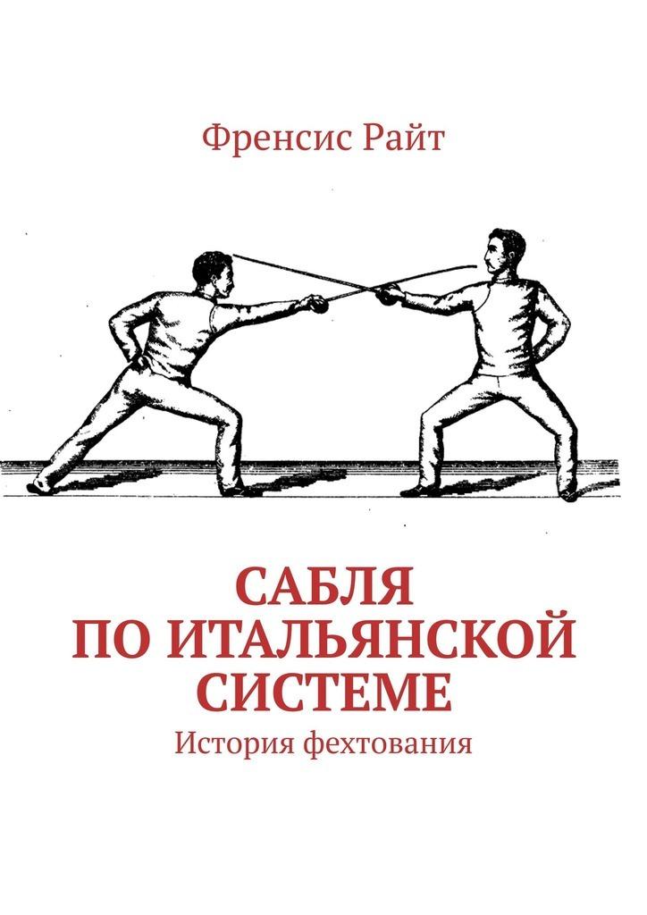 Купить книгу Сабля поитальянской системе. История фехтования, автора Френсиса Райт
