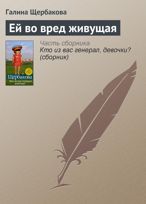 Купить книгу Ей во вред живущая, автора Галины Щербаковой