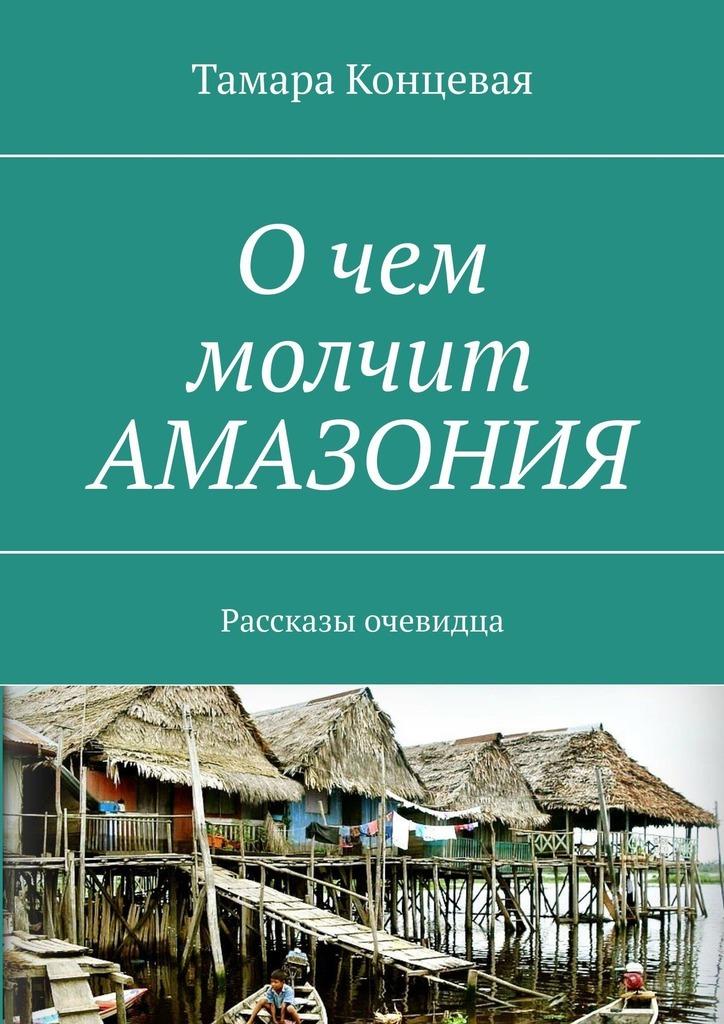Купить книгу Очем молчит АМАЗОНИЯ. Рассказы очевидца, автора Тамары Концевой