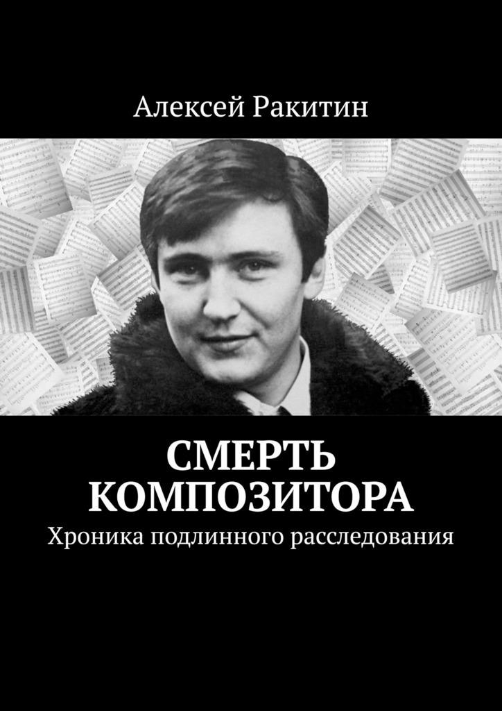 Купить книгу Смерть композитора. Хроника подлинного расследования, автора Алексея Ракитина