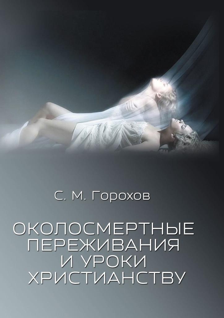 Купить книгу Околосмертные переживания иуроки христианству, автора Сергея Михайловича Горохова