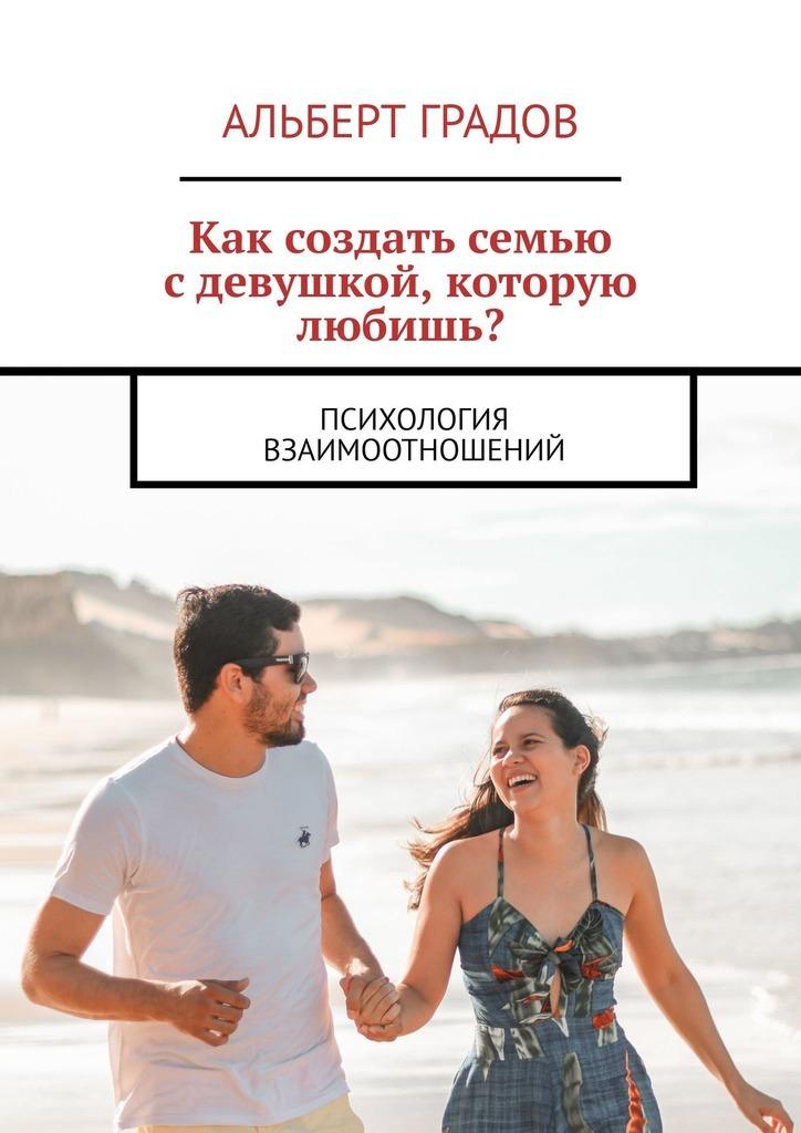 Купить книгу Как создать семью сдевушкой, которую любишь? Психология взаимоотношений, автора Альберта Градова