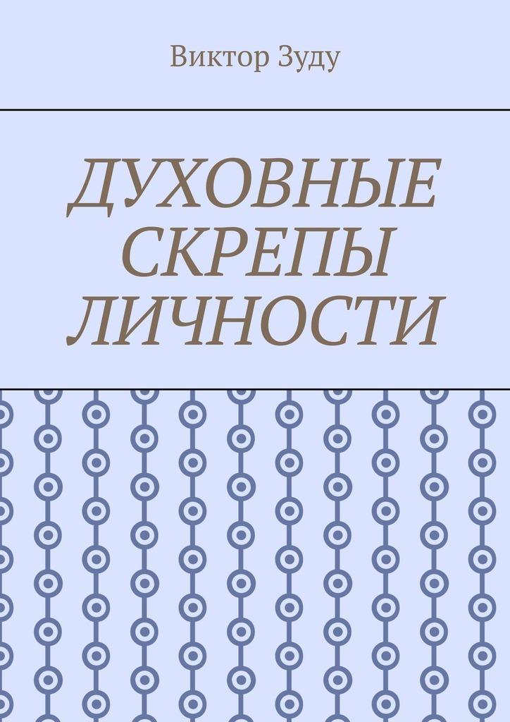 Купить книгу Духовные скрепы личности. Без духовности не стать истинным человеком, автора Виктора Зуду